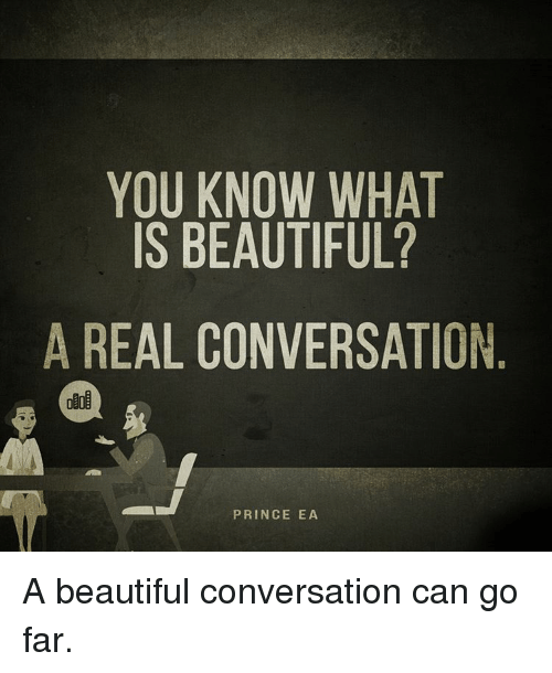 Memes, Beautiful A, and 🤖: YOU KNOW WHAT  IS BEAUTIFUL?  A REAL CONVERSATION  PRINCE EA A beautiful conversation can go far.