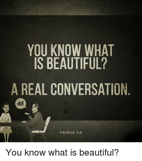 Memes, Prince, and Converse: YOU KNOW WHAT  IS BEAUTIFUL?  A REAL CONVERSATION  PRINCE EA You know what is beautiful?