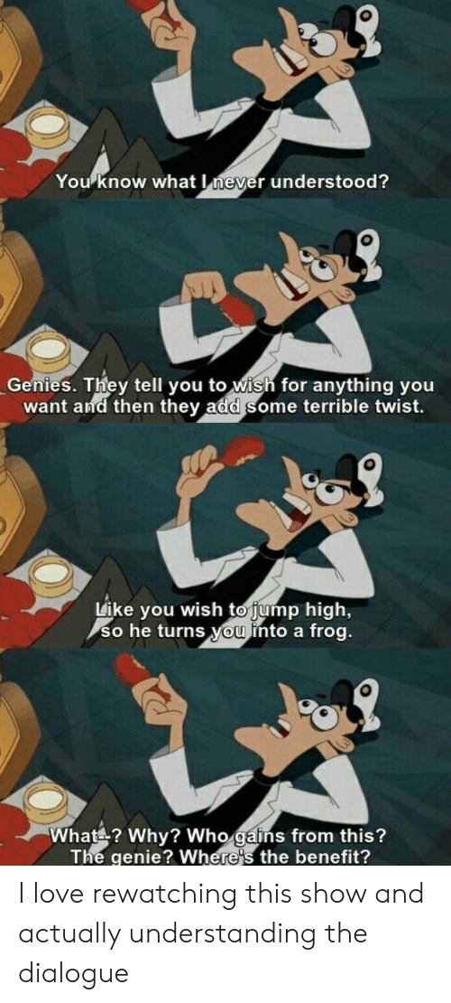 For Anything: You know what never understood?  Genies. They tell you to wish for anything you  want and then they add some terrible twist.  Like you wish to jump high,  so he turns you into a frog.  What? Why? Who gains from this?  The genie? Where's the benefit? I love rewatching this show and actually understanding the dialogue