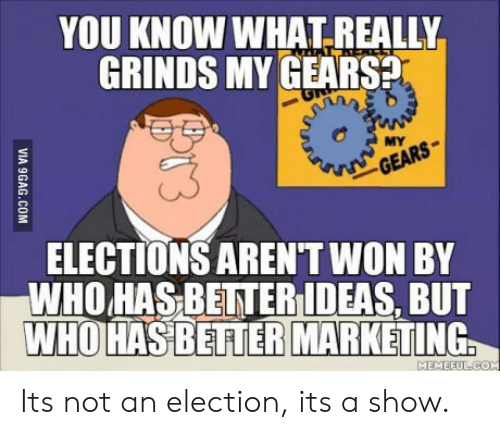 Gears, Who, and Election: YOU KNOW WHAT.REALLY  GRINDS MY GEARS  MY  ELECTIONS AREN'T WON BY  WHO HAS BETTERIDEAS, BUT  WHO HASBERIERMARKETING  MEMEFULC Its not an election, its a show.