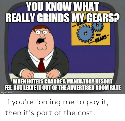 fee: YOU KNOW WHAT  REALLY GRINDS MY GEARS?  MY  GEARS  WHEN HOTELS CHARGEAMANDATORYRESORT  FEE, BUT LEAVE IT OUT OF THEADVERTISED ROOM RATE  imgflip.com If you're forcing me to pay it, then it's part of the cost.