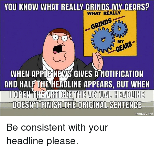 Apple, News, and Advice Animals: YOU KNOW WHAT REALLY GRINDS MY GEARS?  WHAT REALLY  MY  GEARS  WHEN APPLE NEWS GIVES A NOTIFICATION  AND HALF THE HEADLINE APPEARS, BUT WHEN  TOPEN TIHE ARTICLE  DOESN'TFINISH THE ORIGINAL SENTENCE  THE ACTUAL HEADLINE  mematic.net