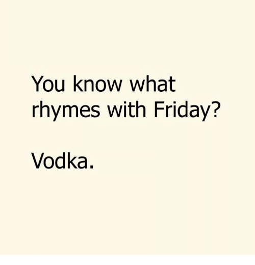 Dank, Friday, and Vodka: You know what  rhymes with Friday?  Vodka.