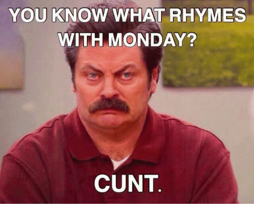 Memes, Cunt, and Monday: YOU KNOW WHAT RHYMES  WITH MONDAY?  CUNT