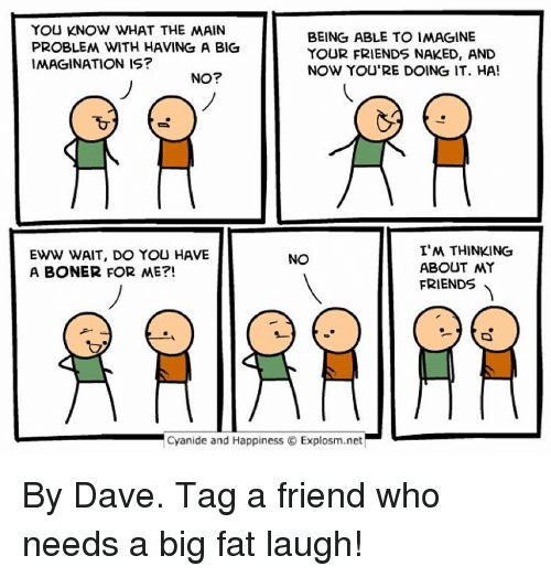 Cyanides And Happiness: YOU KNOW WHAT THE MAIN  BEING ABLE TO IMAGINE  PROBLEM WITH HAVING A BIG  YOUR FRIENDS NAKED, AND  IMAGINATION IS?  NOW YOURE DOING IT. HA!  NO?  I'M THINKING  EWW WAIT, DO YOU HAVE  NO  ABOUT MY  A BONER FOR ME?!  FRIENDS  Cyanide and Happiness Explosm.net By Dave. Tag a friend who needs a big fat laugh!