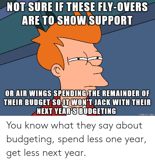 next: You know what they say about budgeting, spend less one year, get less next year.