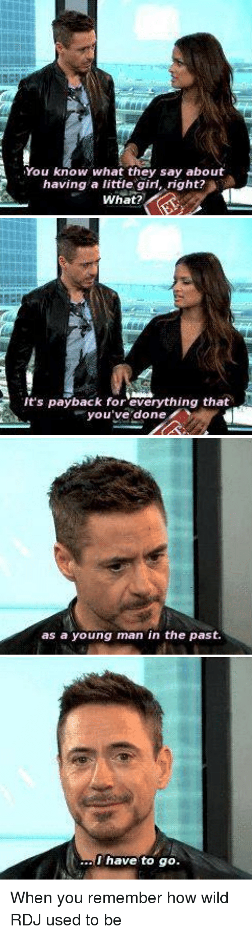 payback: You know what they say about  having a little gil, right?  What?   it's payback for everything that  you've done   as a young man in the past.   I have to go. When you remember how wild RDJ used to be