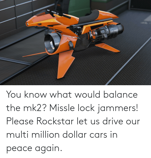 Dollar: You know what would balance the mk2? Missle lock jammers! Please Rockstar let us drive our multi million dollar cars in peace again.