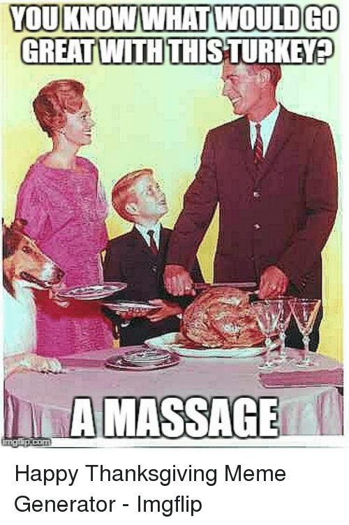Meme, Thanksgiving, and Happy: YOU KNOW WHAT WOULD GO  GREAT WITHTHISTURKEY:  AMASSAGE Happy Thanksgiving Meme Generator - Imgflip