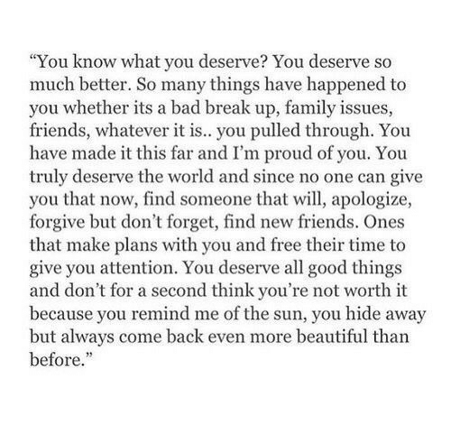 """Bad, Beautiful, and Family: """"You know what you deserve? You deserve so  much better. So many things have happened to  you whether its a bad break up, family issues,  friends, whatever it is.. you pulled through. You  have made it this far and I'm proud of you. You  truly deserve the world and since no one can give  you that now, find someone that will, apologize,  forgive but don't forget, find new friends. Ones  that make plans with you and free their time to  give you attention. You deserve all good things  and don't for a second think you're not worth it  because you remind me of the sun, you hide away  but always come back even more beautiful than  before."""""""