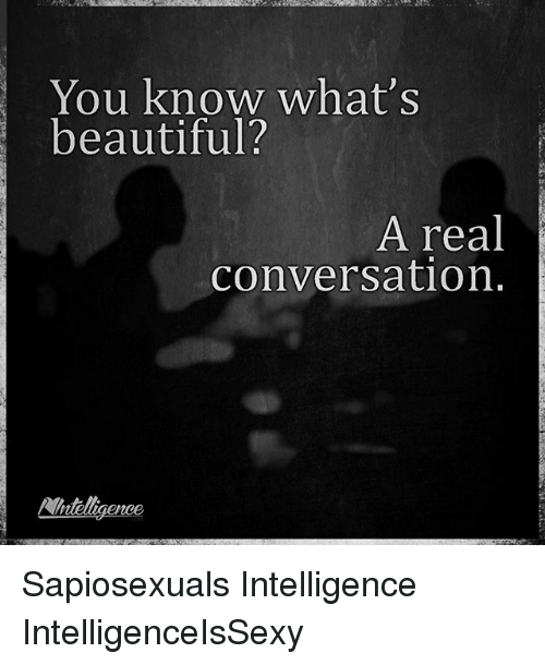 Beautiful, Memes, and Beautiful A: You know what's  beautiful?  A real  conversation.  Wntelligence Sapiosexuals Intelligence IntelligenceIsSexy