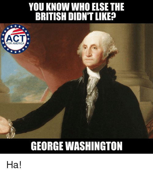 America, Memes, and George Washington: YOU KNOW WHO ELSE THE  BRITISH DIDN'T LIKE?  ACT  FOR AMERICA  GEORGE WASHINGTON Ha!
