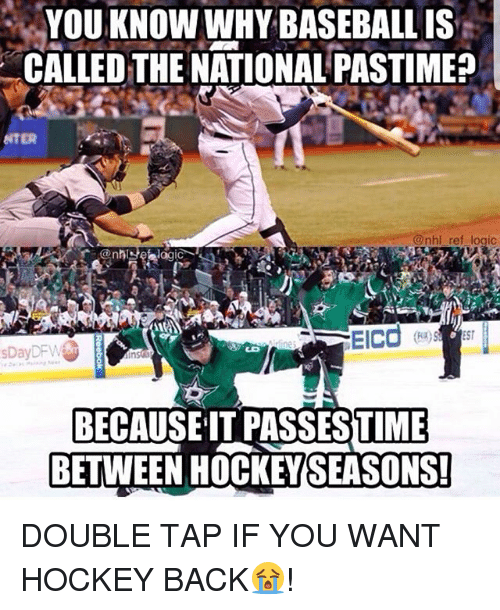 Baseball, Hockey, and Logic: YOU KNOW WHY BASEBALL IS  CALLED THE NATIONAL PASTIME  NTER  nhl ref logic  @nhse logic  sDayDFW  BECAUSEIT PASSESTIME  BETWEEN HOCKEYSEASONS!  TIME DOUBLE TAP IF YOU WANT HOCKEY BACK😭!