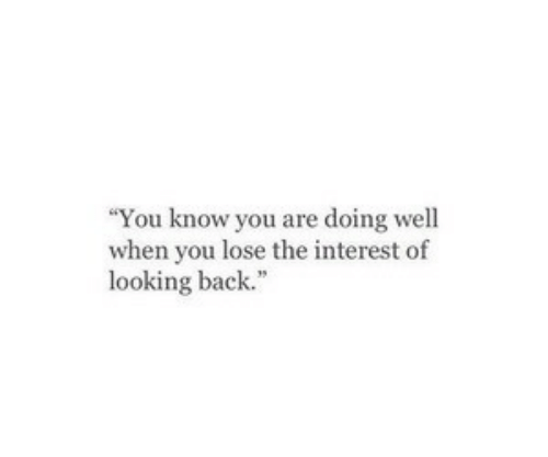 interest: You know you are doing well  when you lose the interest of  looking back.""