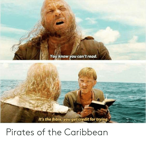 The Bible: You know you can't read.  It's the Bible, youget credit for trying Pirates of the Caribbean