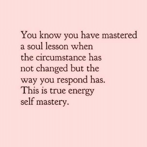 Energy, True, and Soul: You know you have mastered  a soul lesson when  the circumstance has  not changed but the  way you respond has.  This is true energy  self mastery