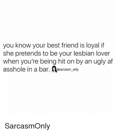 Af, Best Friend, and Funny: you know your best friend is loyal if  she pretends to be your lesbian lover  when you're being hit on by an ugly af  asshole in a bar. Asarcasm only SarcasmOnly