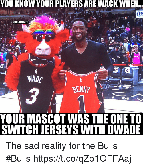 Bulls, Sad, and Reality: YOU KNOW YOUR PLAYERS ARE WACK WHEN  FO  @NBAMEMES  WADE  YOUR MASCOT WAS THE ONE TO  SWITCH JERSEYS WITH DWADE The sad reality for the Bulls  #Bulls https://t.co/qZo1OFFAaj