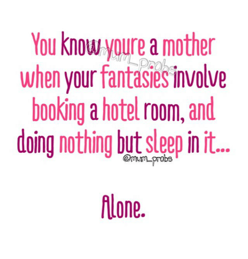 Memes, Booking, and Hotel: You know youre a mother  when your fantasies involve  booking a hotel room,and  oina nothing but sleep in it..  flone.