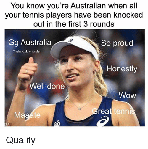epa: You know you're Australian when all  your tennis players have been knocked  out in the first 3 rounds  Gg Australia  So proud  Theland.downunder  Honestly  Well done  Wow  reat  ennis  EPA Quality