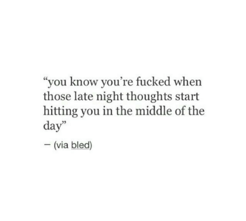 """The Middle, Via, and Day: """"you know you're fucked when  those late night thoughts start  hitting you in the middle of the  day""""  - (via bled)"""