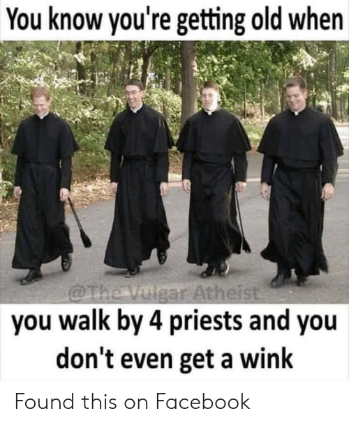Facebook, Old, and Wink: You know you're getting old when  gar Atheis  you walk by 4 priests and you  don't even get a wink Found this on Facebook