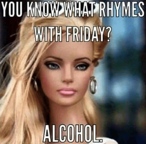 Dank, Friday, and Alcohol: YOU KNOWWHATRHYMES  WITH FRIDAY?  ALCOHOL