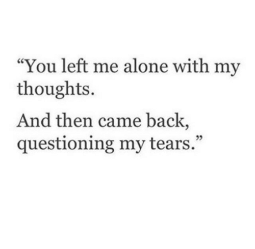 "Being Alone, Back, and You: ""You left me alone with my  thoughts.  And then came back,  questioning my tears."""