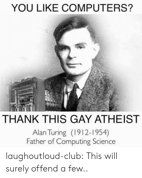 turing: YOU LIKE COMPUTERS?  THANK THIS GAY ATHEIST  Alan Turing (1912-1954)  Father of Computing Science laughoutloud-club:  This will surely offend a few..