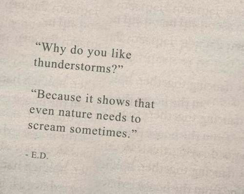 "E D: you like  thunderstorms?""  ""Why do  ""Because it shows that  even nature needs to  scream sometimes.""  E.D."