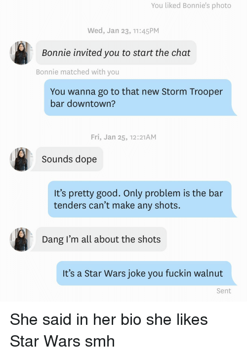 Dope, Smh, and Star Wars: You liked Bonnie's photo  Wed, Jan 23, 11:45PM  Bonnie invited you to start the chat  Bonnie matched with you  You wanna go to that new Storm Trooper  bar downtown?  Fri, Jan 25, 12:21AM  Sounds dope  It's pretty good. Only problem is the bar  tenders can't make any shots.  Dang I'm all about the shots  It's a Star Wars joke you fuckin walnut  Sent She said in her bio she likes Star Wars smh