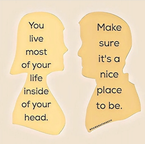 Head, Life, and Live: You  live  most  of your  life  inside  of your  head  Make  sure  it's a  nice  place  to be.  SPOWEROFSPEECH