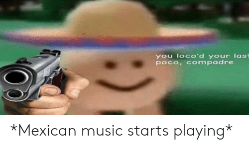 You Loco'd Your Last Poco Compadre *Mexican Music Starts