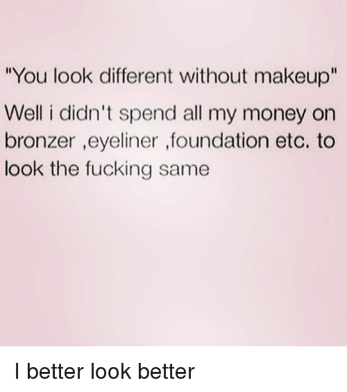 """Fucking, Makeup, and Money: You look different without makeup""""  Well i didn't spend all my money on  bronzer ,eyeliner ,foundation etc. to  look the fucking same I better look better"""