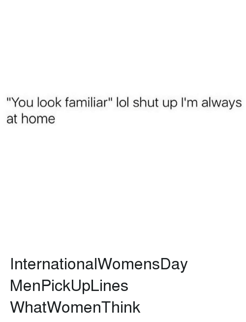 "Memes, 🤖, and Look: ""You look familiar"" lol shut up I'm always  at home InternationalWomensDay MenPickUpLines WhatWomenThink"