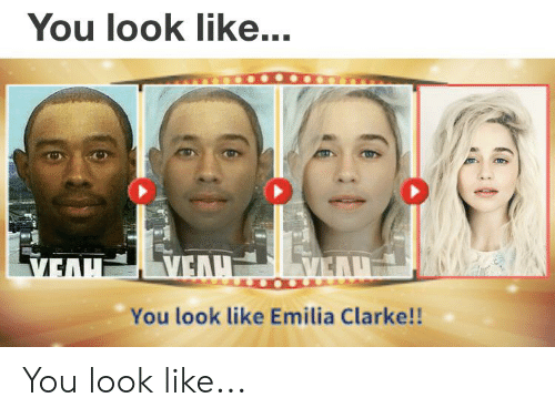 Emilia Clarke, Dank Memes, and You: You look like...  VEAH  VEAH  VEAH  You look like Emilia Clarke!! You look like...