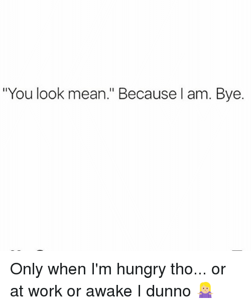 "Hungry, Memes, and Work: ""You look mean."" Because l am. Bye. Only when I'm hungry tho... or at work or awake I dunno 🤷🏼‍♀️"