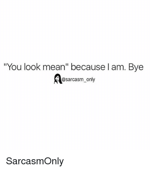 """Funny, Memes, and Mean: """"You look mean"""" because l am. Bye  @sarcasm_only SarcasmOnly"""