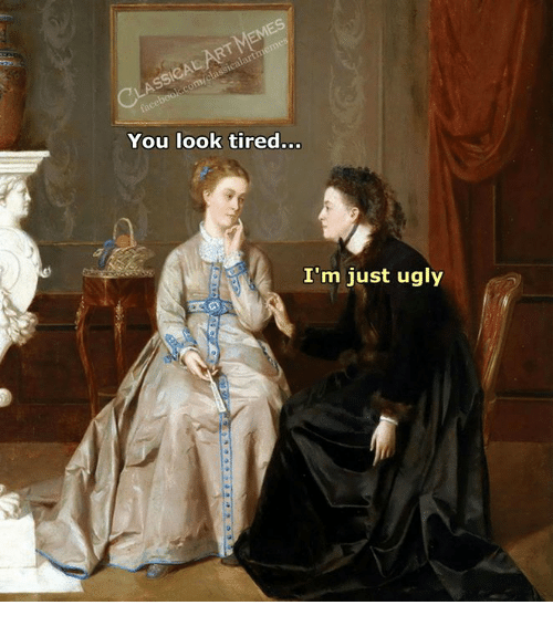 Ugly, Classical Art, and You: You look tired...  I'm just ugly