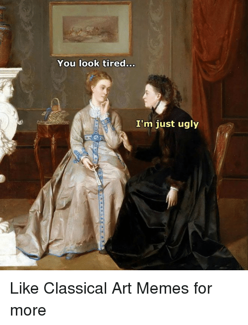 Meme, Memes, and Ugly: You look tired  I'm just ugly Like Classical Art Memes for more