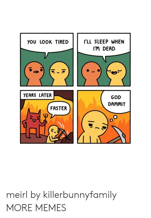 Dank, God, and Memes: YoU LOOK TIREDI'LL SLEEP WHEN  I'M DEAD  YEARS LATER  GOD  DAMMIT  FASTER meirl by killerbunnyfamily MORE MEMES