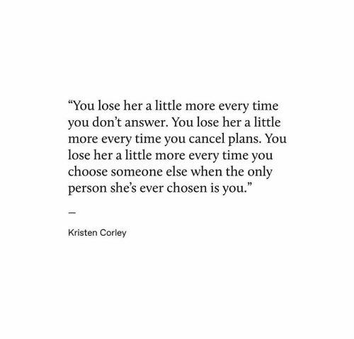 "Kristen: ""You lose her a little more every time  you don't answer. You lose her a little  more every time you cancel plans. You  lose her a little more every time you  choose someone else when the only  person she's ever chosen is you.""  Kristen Corley"