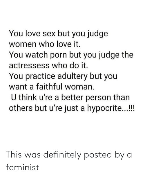 Definitely, Love, and Sex: You love sex but you judge  women who love it.  You watch porn but you judge the  actressess who do it.  You practice adultery but you  want a faithful woman.  U think u're a better person than  others but u're just a hypocrite...!! This was definitely posted by a feminist