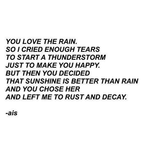 Love, Happy, and Rain: YOU LOVE THE RAIN.  SO I CRIED ENOUGH TEARS  TO START A THUNDERSTORM  JUST TO MAKE YOU HAPPY.  BUT THEN YOU DECIDED  THAT SUNSHINE IS BETTER THAN RAIN  AND YOU CHOSE HER  AND LEFT ME TO RUST AND DECAY.  -ais