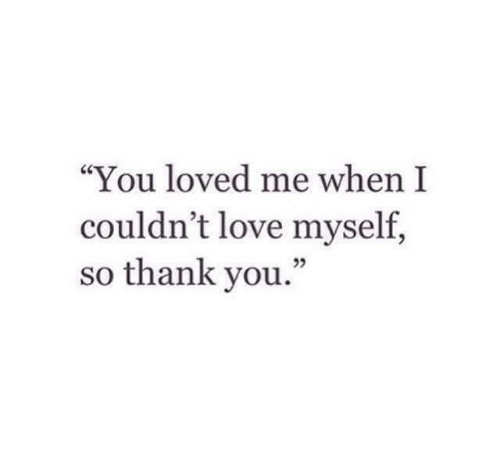 """Love, Thank You, and You: """"You loved me when I  couldn't love myself,  so thank you  ."""""""