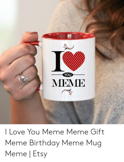 Birthday, Love, and Meme: YOU  MЕМЕ I Love You Meme Meme Gift Meme Birthday Meme Mug Meme | Etsy