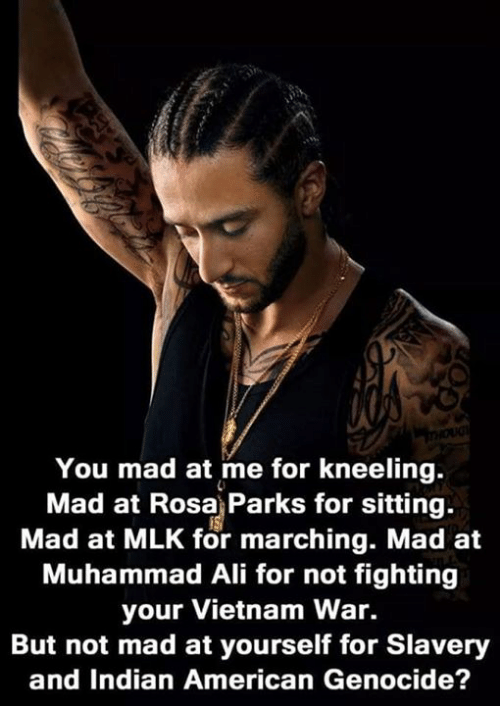 Ali, Muhammad Ali, and Rosa Parks: You mad at me for kneeling.  Mad at Rosa Parks for sitting.  Mad at MLK for marching. Mad at  Muhammad Ali for not fighting  your Vietnam War.  But not mad at yourself for Slavery  and Indian American Genocide?