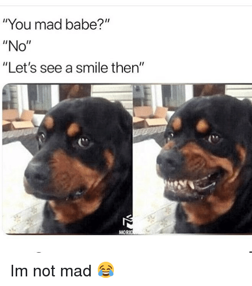 """Memes, Smile, and Mad: """"You mad babe?""""  """"No""""  """"Let's see a smile then""""  (M  MORI Im not mad 😂"""