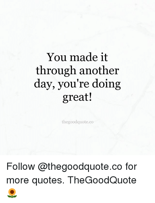 You Made It Through Another Day You're Doing Great! Thegoodquoteco