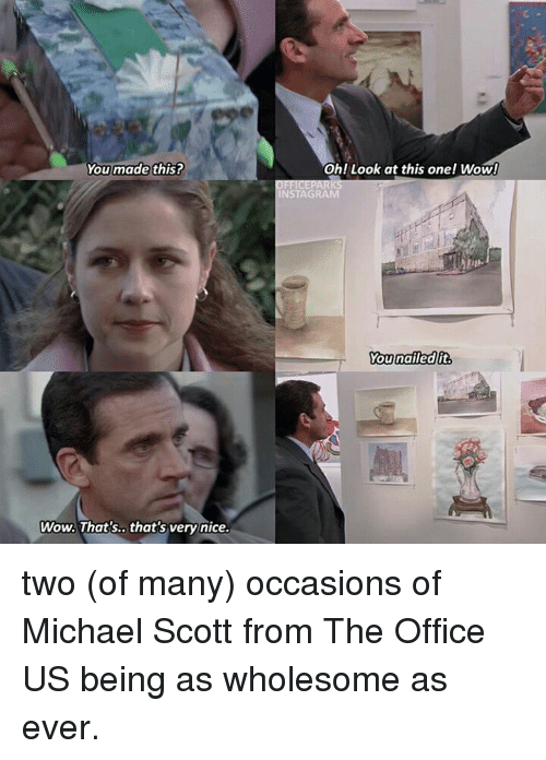 Instagram, Michael Scott, and The Office: You made this?  Oh! Look at this one! Wow!  INSTAGRAM  ou nailed it  Wow. That's..that's very nice